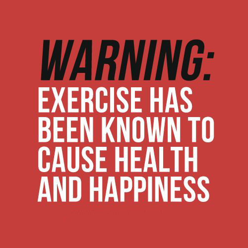 Warning: Exercise has been known to cause health and happiness