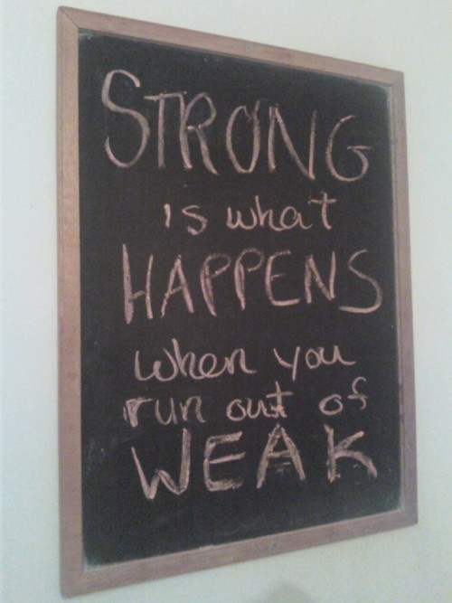 """""""strong is what happens when you run out of weak"""""""