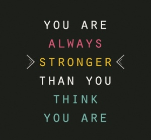 you are always stronger than you think you are